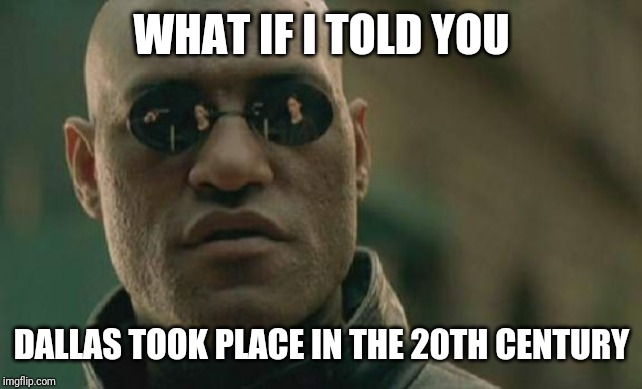 Matrix Morpheus Meme | WHAT IF I TOLD YOU DALLAS TOOK PLACE IN THE 20TH CENTURY | image tagged in memes,matrix morpheus | made w/ Imgflip meme maker