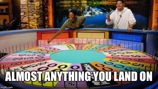 Wheel of fortune  | ALMOST ANYTHING YOU LAND ON | image tagged in wheel of fortune | made w/ Imgflip meme maker