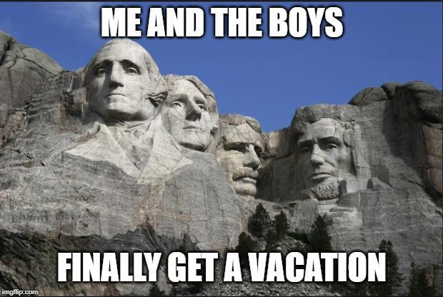 Brian and Mount Rushmore  | ME AND THE BOYS FINALLY GET A VACATION | image tagged in brian and mount rushmore | made w/ Imgflip meme maker