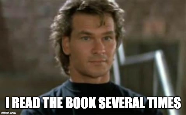 Patrick Swayze Roadhouse | I READ THE BOOK SEVERAL TIMES | image tagged in patrick swayze roadhouse | made w/ Imgflip meme maker