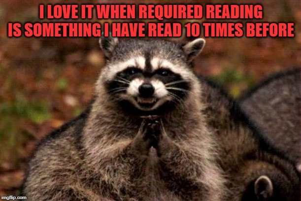 Evil Plotting Raccoon Meme | I LOVE IT WHEN REQUIRED READING IS SOMETHING I HAVE READ 10 TIMES BEFORE | image tagged in memes,evil plotting raccoon | made w/ Imgflip meme maker