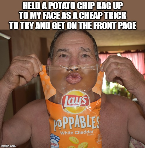 bag face | HELD A POTATO CHIP BAG UP TO MY FACE AS A CHEAP TRICK TO TRY AND GET ON THE FRONT PAGE | image tagged in kewlew,lays | made w/ Imgflip meme maker