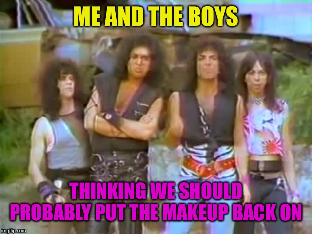 Suck it up | ME AND THE BOYS THINKING WE SHOULD PROBABLY PUT THE MAKEUP BACK ON | image tagged in kiss,makeup,me and the boys,me and the boys week | made w/ Imgflip meme maker