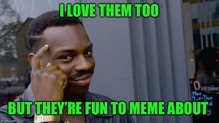 Roll Safe Think About It Meme | I LOVE THEM TOO BUT THEY'RE FUN TO MEME ABOUT | image tagged in memes,roll safe think about it | made w/ Imgflip meme maker