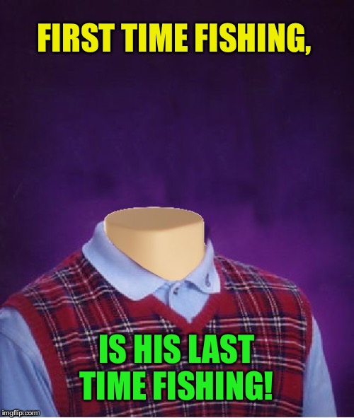Bad Luck Brian Headless | FIRST TIME FISHING, IS HIS LAST TIME FISHING! | image tagged in bad luck brian headless | made w/ Imgflip meme maker