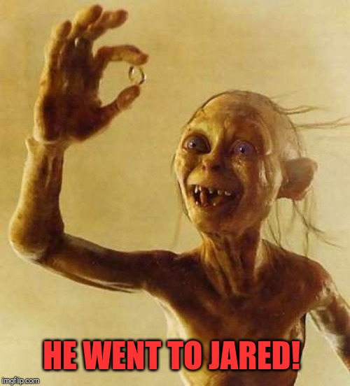 My precious Gollum | HE WENT TO JARED! | image tagged in my precious gollum | made w/ Imgflip meme maker