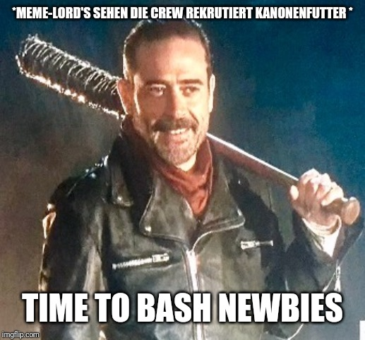 *MEME-LORD'S SEHEN DIE CREW REKRUTIERT KANONENFUTTER * TIME TO BASH NEWBIES | image tagged in negan you're welcome | made w/ Imgflip meme maker