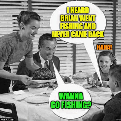 Vintage Family Dinner | I HEARD BRIAN WENT FISHING AND NEVER CAME BACK WANNA GO FISHING? HAHA! | image tagged in vintage family dinner | made w/ Imgflip meme maker