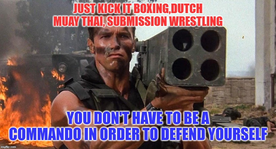 Commando | JUST KICK IT BOXING,DUTCH MUAY THAI, SUBMISSION WRESTLING YOU DON'T HAVE TO BE A COMMANDO IN ORDER TO DEFEND YOURSELF | image tagged in arnold schwarzenegger,commando,boxing,wrestling,muay thai,bjj | made w/ Imgflip meme maker