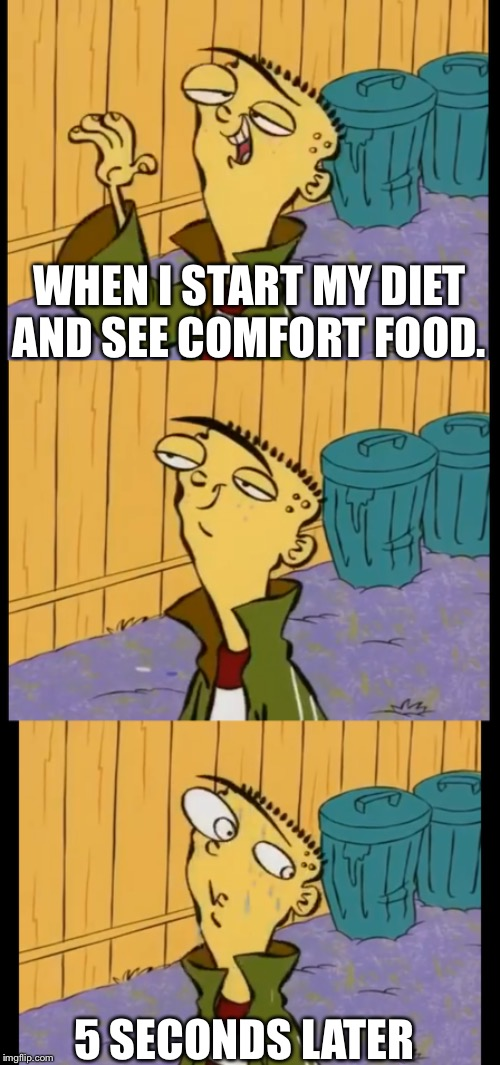 WHEN I START MY DIET AND SEE COMFORT FOOD. 5 SECONDS LATER | image tagged in ed edd n eddy,funny memes,dieting | made w/ Imgflip meme maker