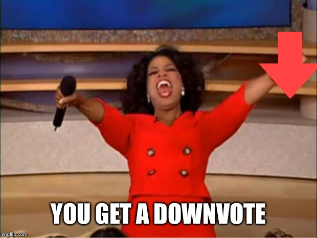 Oprah You Get A Meme | YOU GET A DOWNVOTE | image tagged in memes,oprah you get a | made w/ Imgflip meme maker