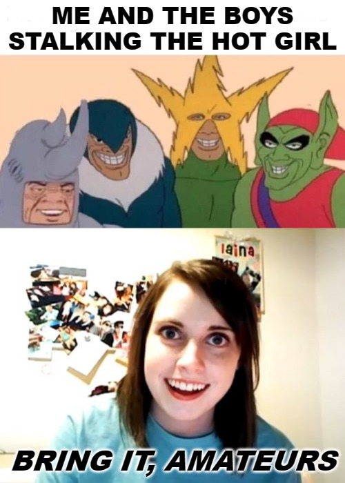 ME AND THE BOYS STALKING THE HOT GIRL BRING IT, AMATEURS | image tagged in memes,overly attached girlfriend,me and the boys | made w/ Imgflip meme maker