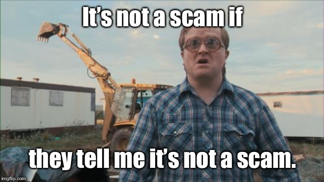 Trailer Park Boys Bubbles Meme | It's not a scam if they tell me it's not a scam. | image tagged in memes,trailer park boys bubbles | made w/ Imgflip meme maker