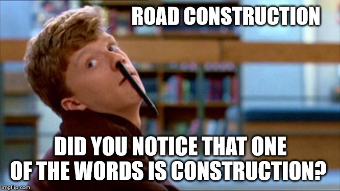 Road Construction in Orillia | ROAD CONSTRUCTION DID YOU NOTICE THAT ONE OF THE WORDS IS CONSTRUCTION? | image tagged in memes,original bad luck brian,road construction,orillia | made w/ Imgflip meme maker