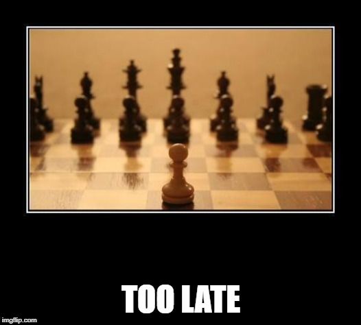 Chess | TOO LATE | image tagged in chess | made w/ Imgflip meme maker