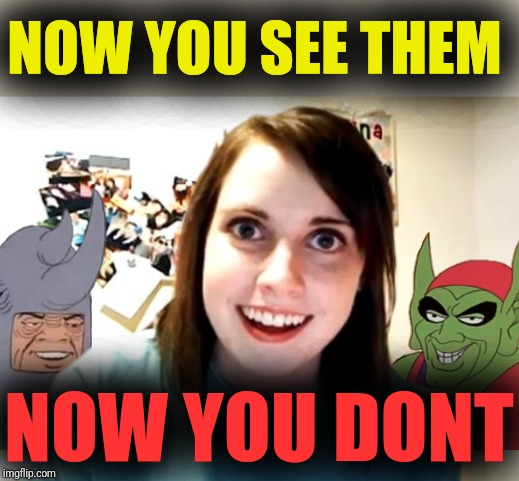 NOW YOU SEE THEM NOW YOU DONT | image tagged in memes,overly attached girlfriend | made w/ Imgflip meme maker