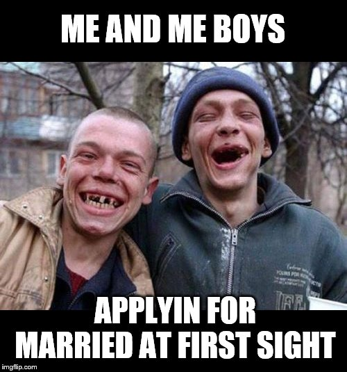 +++++++++++++++++ |  ME AND ME BOYS; APPLYIN FOR MARRIED AT FIRST SIGHT | image tagged in memes,ugly twins,me and the boys,nixieknox | made w/ Imgflip meme maker