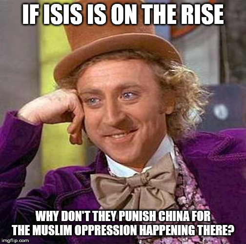 Creepy Condescending Wonka | IF ISIS IS ON THE RISE WHY DON'T THEY PUNISH CHINA FOR THE MUSLIM OPPRESSION HAPPENING THERE? | image tagged in memes,creepy condescending wonka | made w/ Imgflip meme maker
