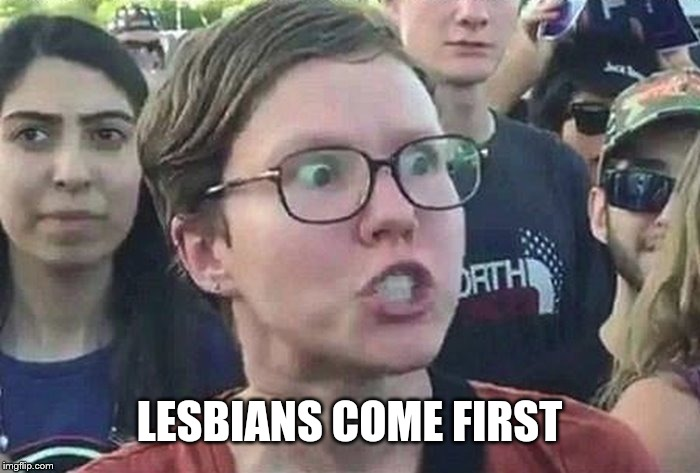 meme angry woman | LESBIANS COME FIRST | image tagged in meme angry woman | made w/ Imgflip meme maker
