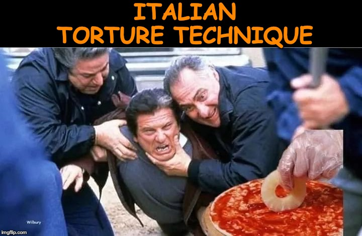 Oh, The Horror | ITALIAN TORTURE TECHNIQUE | image tagged in pineapple pizza,casino,joe pesci,torture,funny meme | made w/ Imgflip meme maker