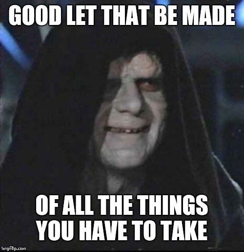 Sidious Error Meme | GOOD LET THAT BE MADE OF ALL THE THINGS YOU HAVE TO TAKE | image tagged in memes,sidious error | made w/ Imgflip meme maker