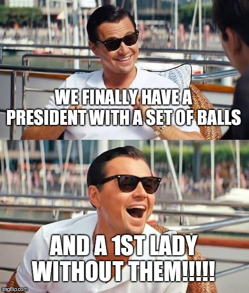 LOL!!!!!!!!!! | WE FINALLY HAVE A PRESIDENT WITH A SET OF BALLS AND A 1ST LADY WITHOUT THEM!!!!! | image tagged in memes,leonardo dicaprio wolf of wall street,donald trump,president trump,melania trump,maga | made w/ Imgflip meme maker