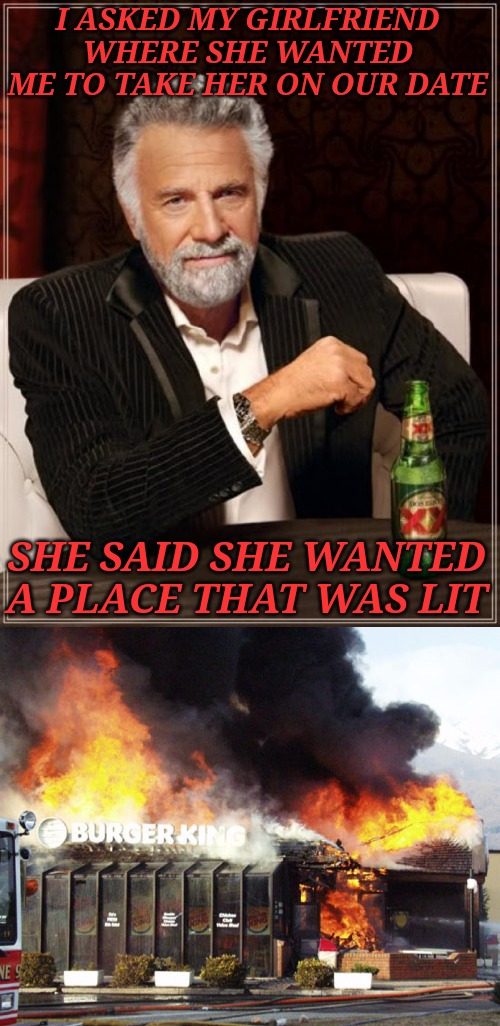 She told me she never wanted to see me again. Her loss. | I ASKED MY GIRLFRIEND WHERE SHE WANTED ME TO TAKE HER ON OUR DATE SHE SAID SHE WANTED A PLACE THAT WAS LIT | image tagged in memes,the most interesting man in the world,burger king on fire | made w/ Imgflip meme maker