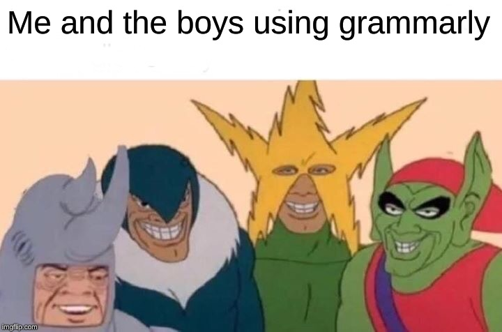 Me And The Boys Meme |  Me and the boys using grammarly | image tagged in memes,me and the boys | made w/ Imgflip meme maker