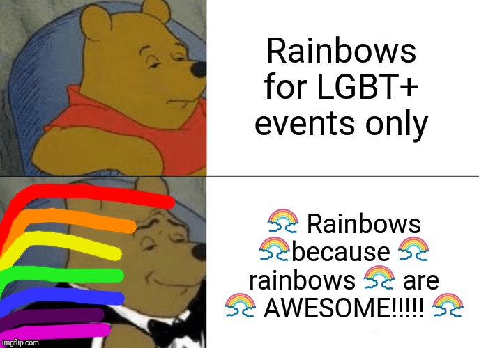 Tuxedo Winnie The Pooh Meme | Rainbows for LGBT+ events only ? Rainbows ?because ? rainbows ? are ? AWESOME!!!!! ? | image tagged in memes,tuxedo winnie the pooh | made w/ Imgflip meme maker