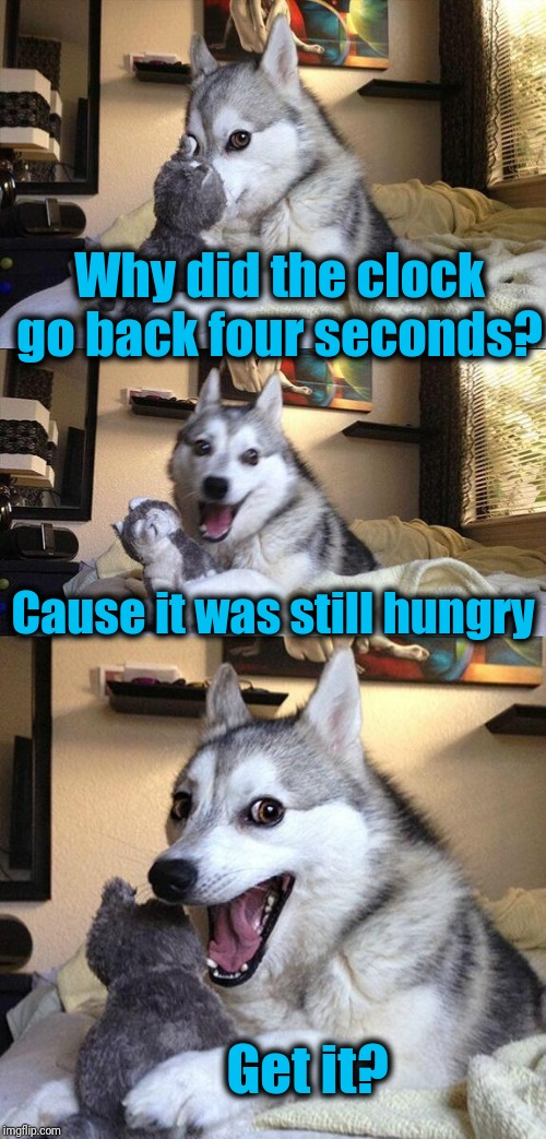 Thanks to T_4_Teddy_1 for this! | Why did the clock go back four seconds? Cause it was still hungry Get it? | image tagged in bad pun dog,repost | made w/ Imgflip meme maker