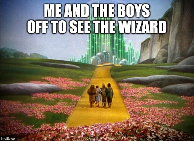 Me and the boys week. A CravenMoordik and Nixie.Knox event (Aug. 19-25) | ME AND THE BOYS OFF TO SEE THE WIZARD | image tagged in wizard of oz,me and the boys week,nixieknox,cravenmoordik,memes,funny | made w/ Imgflip meme maker