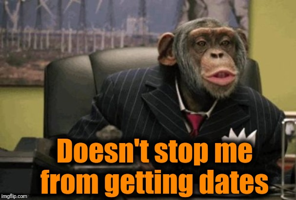 monkey bush | Doesn't stop me from getting dates | image tagged in monkey bush | made w/ Imgflip meme maker