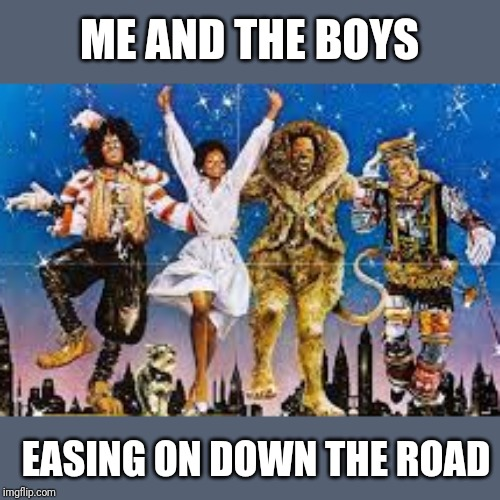 Me and the boys week. A CravenMoordik and Nixie.Knox event (Aug. 19-25) |  ME AND THE BOYS; EASING ON DOWN THE ROAD | image tagged in the wizard of oz,me and the boys week,nixieknox,cravenmoordik,memes,funny | made w/ Imgflip meme maker