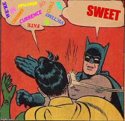 Less Yap, More Slap | WE'RE TWO VICTIMS OF FATE CAUGHT IN AN eternal RE- CURRENCE SWEET | image tagged in memes,batman slapping robin,sweet,say that again i dare you,what if i told you,talk to the hand | made w/ Imgflip meme maker