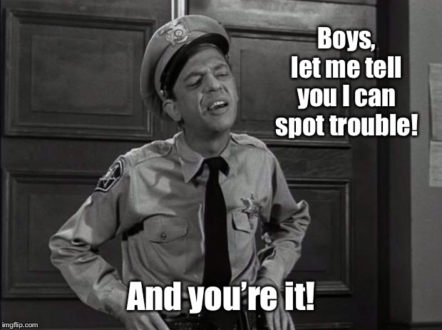 Barney Fife | Boys, let me tell you I can spot trouble! And you're it! | image tagged in barney fife | made w/ Imgflip meme maker