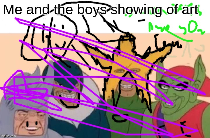 Me And The Boys Meme | Me and the boys showing of art | image tagged in memes,me and the boys | made w/ Imgflip meme maker