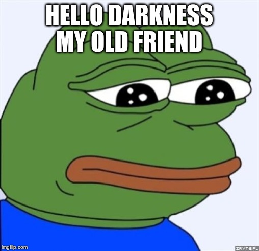 sad frog | HELLO DARKNESS MY OLD FRIEND | image tagged in sad frog | made w/ Imgflip meme maker