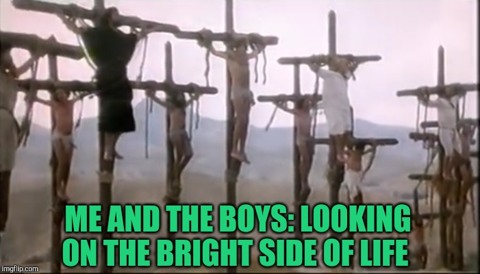 Me and The Boys Week, a CravenMoordik and Nixie.Knox event! Aug 19-25 | ME AND THE BOYS: LOOKING ON THE BRIGHT SIDE OF LIFE | image tagged in monty python,me and the boys,me and the boys week,jbmemegeek | made w/ Imgflip meme maker