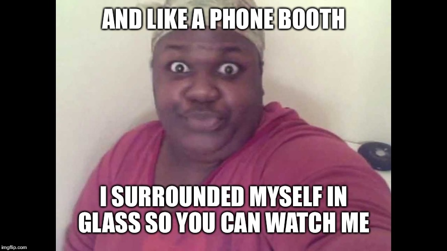 Sitting on the toilet | AND LIKE A PHONE BOOTH I SURROUNDED MYSELF IN GLASS SO YOU CAN WATCH ME | image tagged in sitting on the toilet | made w/ Imgflip meme maker