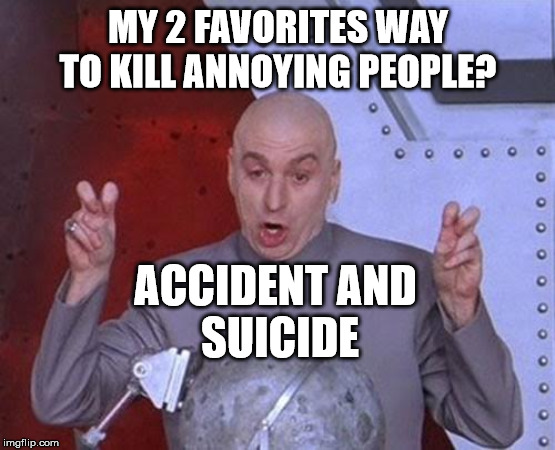 Dr Evil Laser Meme |  MY 2 FAVORITES WAY TO KILL ANNOYING PEOPLE? ACCIDENT AND  SUICIDE | image tagged in memes,dr evil laser | made w/ Imgflip meme maker