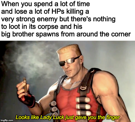 Happened too many times... |  When you spend a lot of time and lose a lot of HPs killing a very strong enemy but there's nothing to loot in its corpse and his big brother spawns from around the corner | image tagged in lady luck,duke nukem,videogames | made w/ Imgflip meme maker