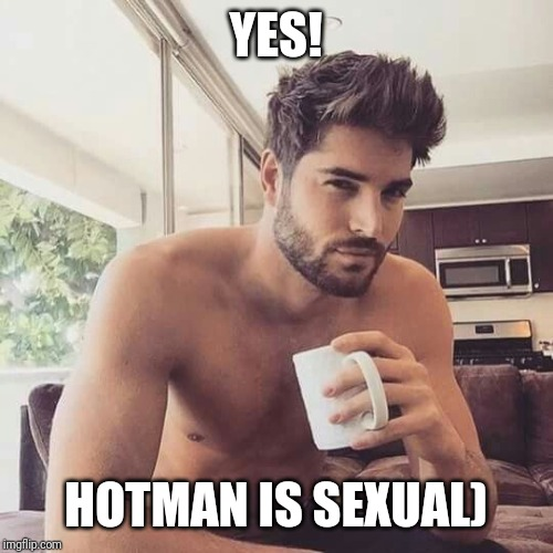 Hot man coffee | YES! HOTMAN IS SEXUAL) | image tagged in hot man coffee | made w/ Imgflip meme maker