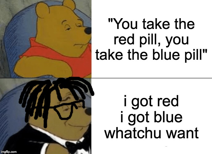 "Tecca Winnie The Pooh |  ""You take the red pill, you take the blue pill""; i got red i got blue whatchu want 