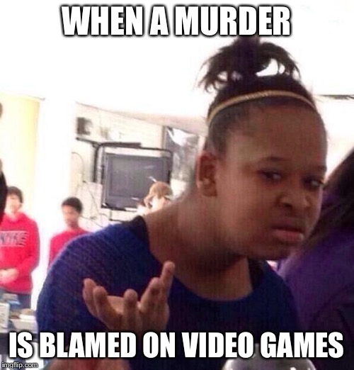 This Has To Stop. |  WHEN A MURDER; IS BLAMED ON VIDEO GAMES | image tagged in memes,black girl wat | made w/ Imgflip meme maker