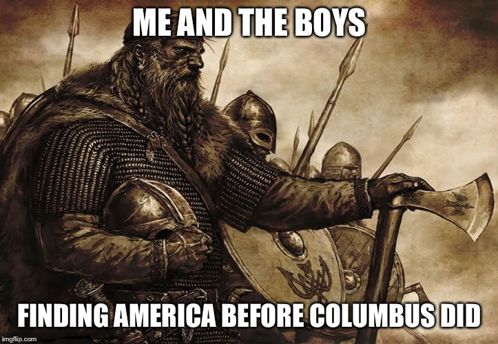 Me and the boys week |  ME AND THE BOYS; FINDING AMERICA BEFORE COLUMBUS DID | image tagged in vikings,me and the boys | made w/ Imgflip meme maker