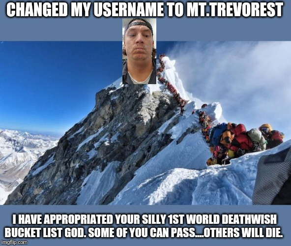 Keeping the Status quo |  CHANGED MY USERNAME TO MT.TREVOREST; I HAVE APPROPRIATED YOUR SILLY 1ST WORLD DEATHWISH BUCKET LIST GOD. SOME OF YOU CAN PASS....OTHERS WILL DIE. | image tagged in use the username weekend,imgflip users,usernames | made w/ Imgflip meme maker