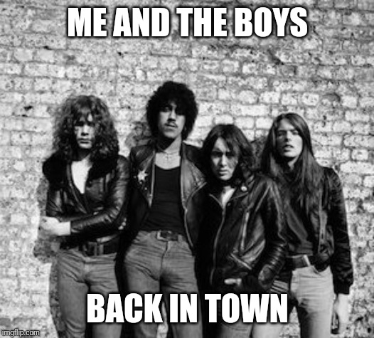 Back from vacay | ME AND THE BOYS BACK IN TOWN | image tagged in me and the boys week,me and the boys,rock and roll | made w/ Imgflip meme maker