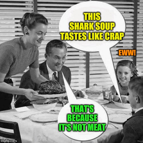 Vintage Family Dinner | THIS SHARK SOUP TASTES LIKE CRAP THAT'S BECAUSE IT'S NOT MEAT EWW! | image tagged in vintage family dinner | made w/ Imgflip meme maker