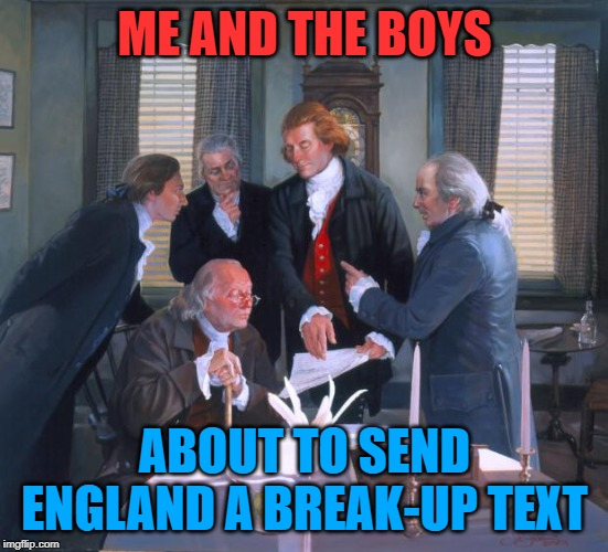 Me and the boys week - a Nixie.Knox and CravenMoordik event - Aug 19-25 - Freedom anyone? |  ME AND THE BOYS; ABOUT TO SEND ENGLAND A BREAK-UP TEXT | image tagged in founding fathers,me and the boys week,freedom,murica | made w/ Imgflip meme maker