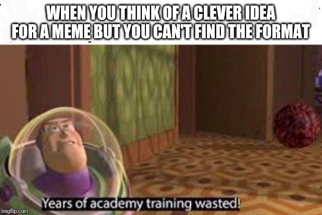 Years Of Academy Training Wasted | WHEN YOU THINK OF A CLEVER IDEA FOR A MEME BUT YOU CAN'T FIND THE FORMAT | image tagged in years of academy training wasted | made w/ Imgflip meme maker